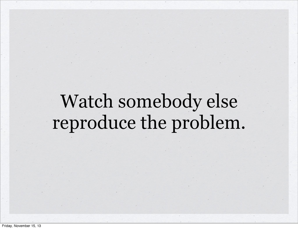 Watch somebody else reproduce the problem. Frid...