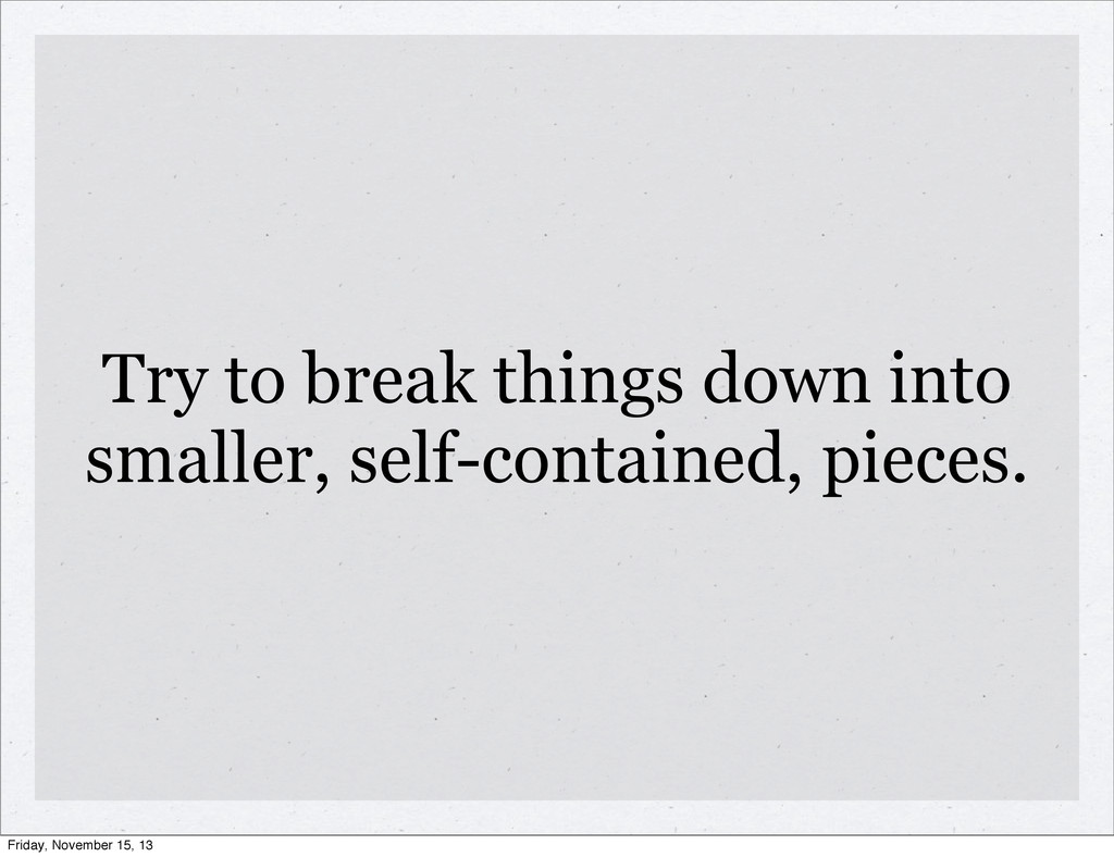 Try to break things down into smaller, self-con...