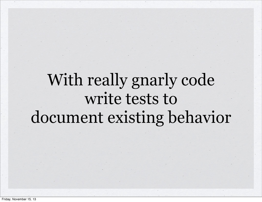 With really gnarly code write tests to document...