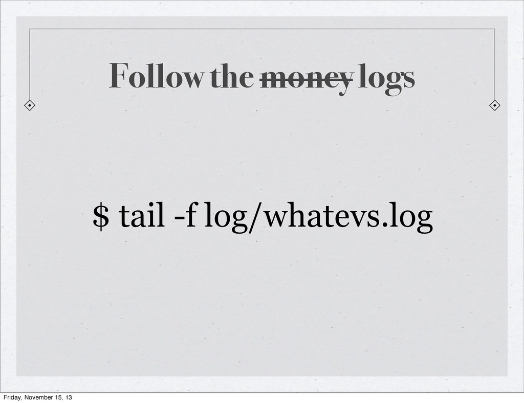 Follow the money logs $ tail -f log/whatevs.log...