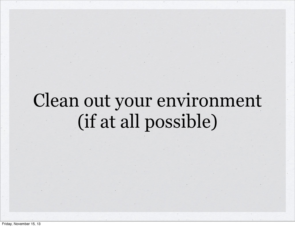 Clean out your environment (if at all possible)...