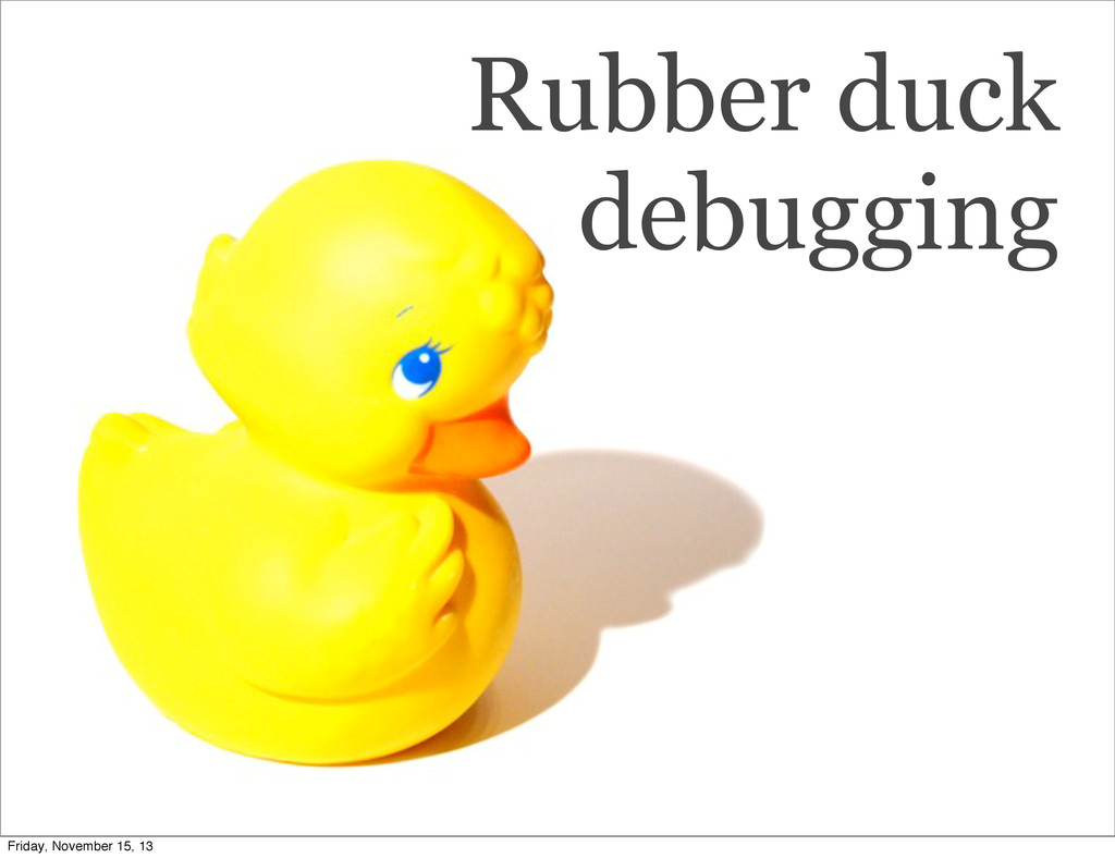Rubber duck debugging Friday, November 15, 13