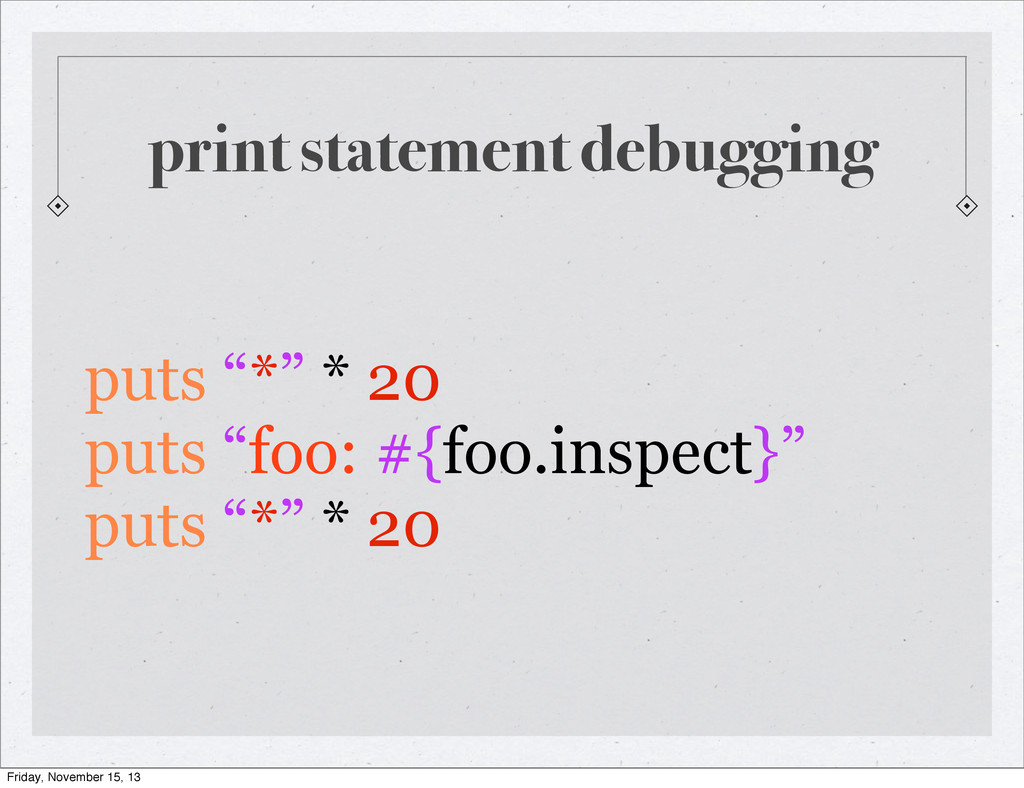 "print statement debugging puts ""*"" * 20 puts ""f..."