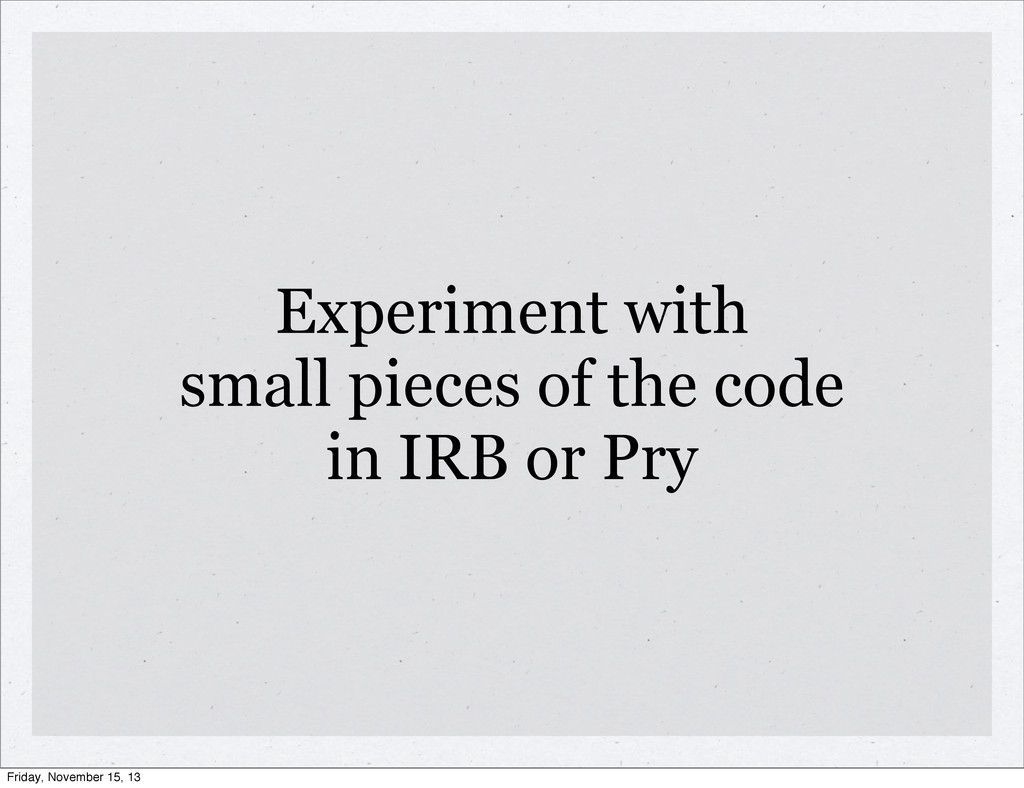Experiment with small pieces of the code in IRB...