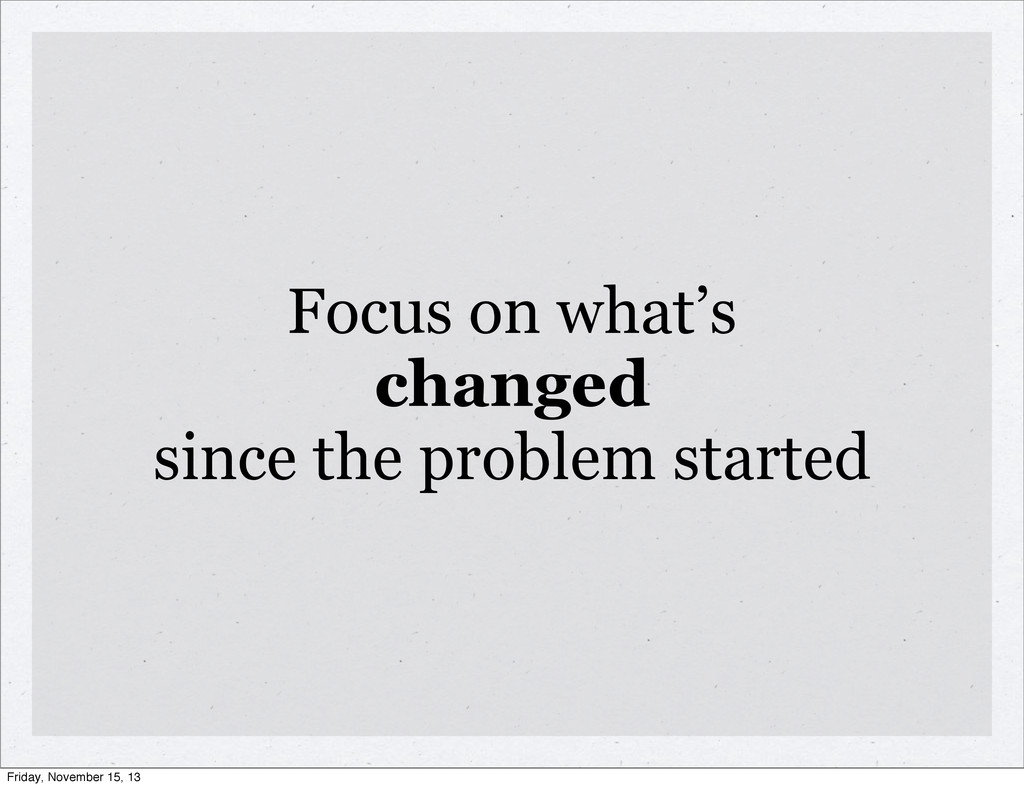 Focus on what's changed since the problem start...