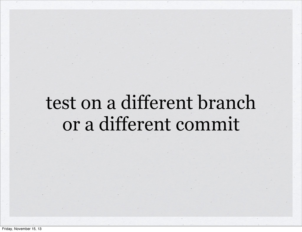 test on a different branch or a different commi...