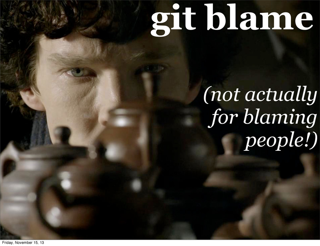 git blame (not actually for blaming people!) Fr...
