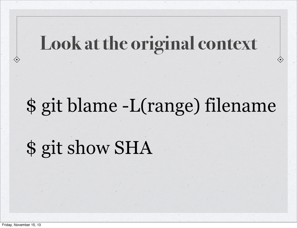 Look at the original context $ git blame -L(ran...