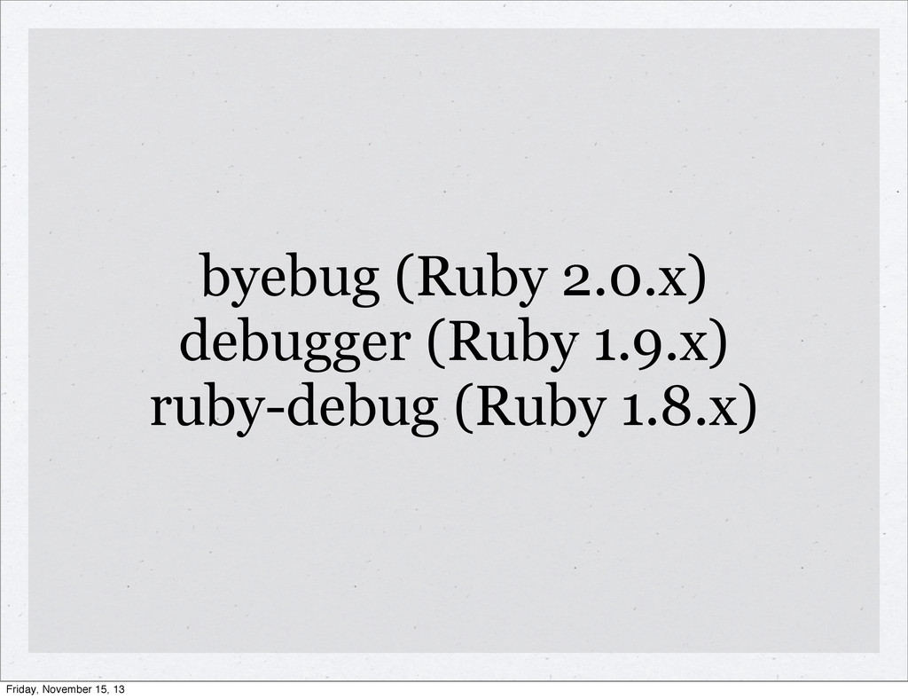 byebug (Ruby 2.0.x) debugger (Ruby 1.9.x) ruby-...