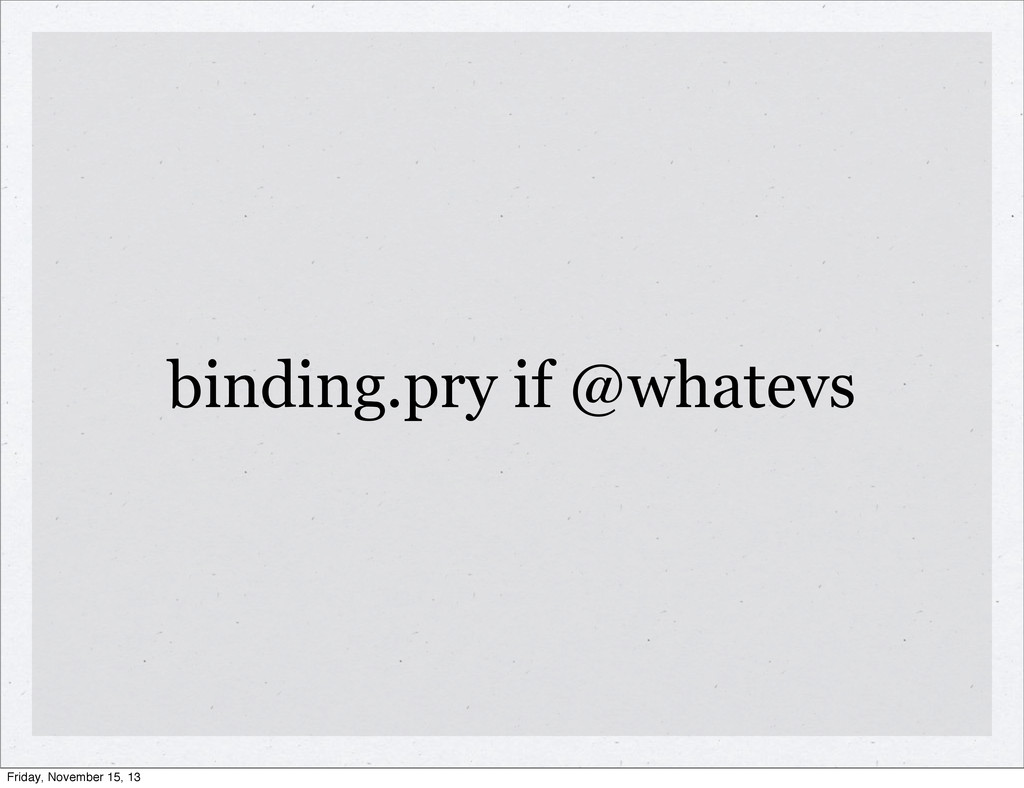 binding.pry if @whatevs Friday, November 15, 13