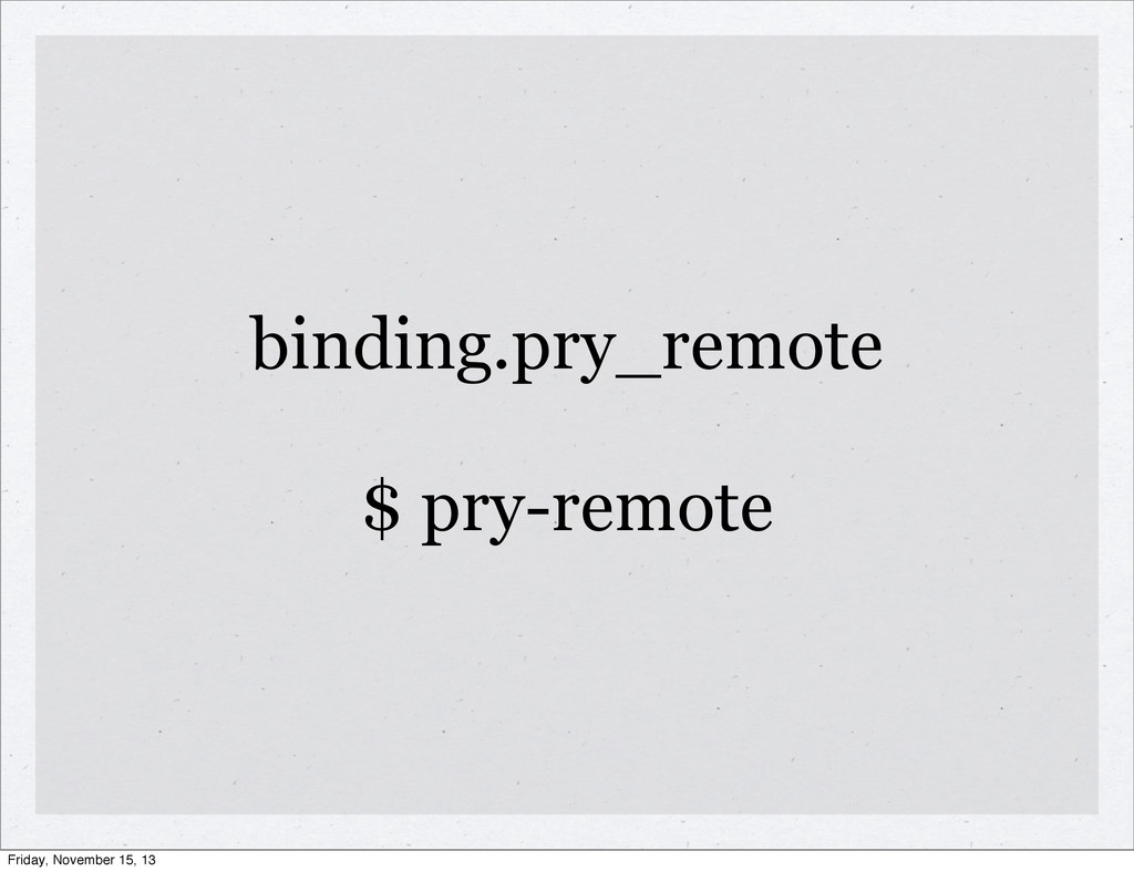 binding.pry_remote $ pry-remote Friday, Novembe...