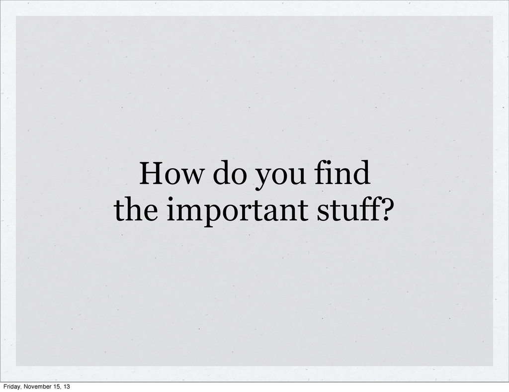 How do you find the important stuff? Friday, No...