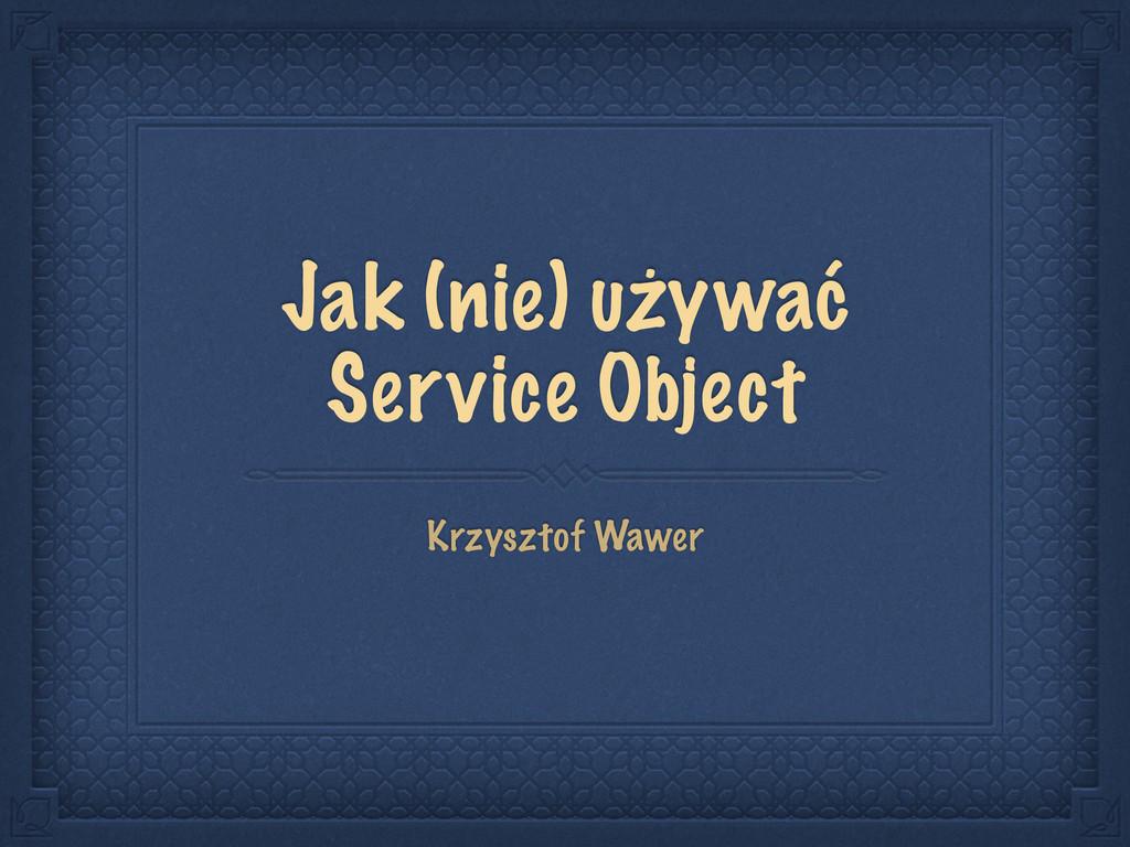 Jak (nie) używać Service Object Krzysztof Wawer