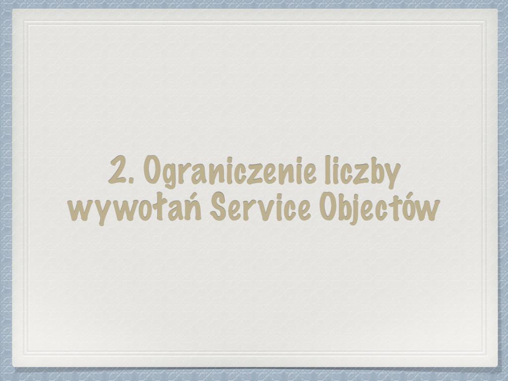 2. Ograniczenie liczby wywołań Service Objectów