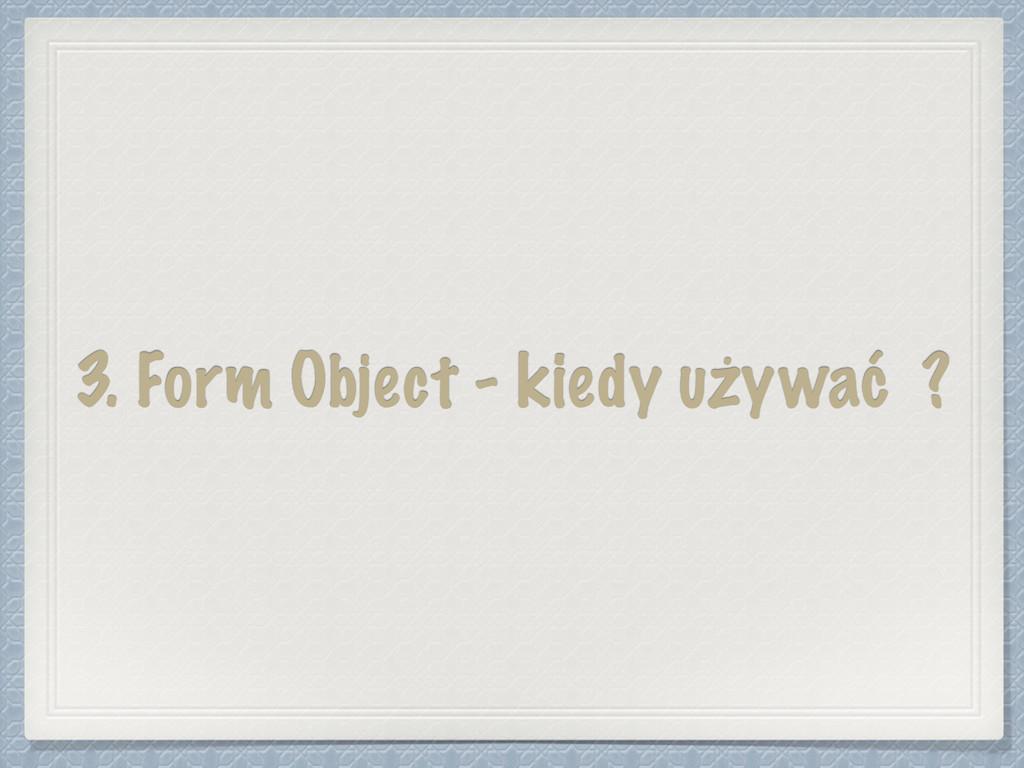 3. Form Object - kiedy używać ?