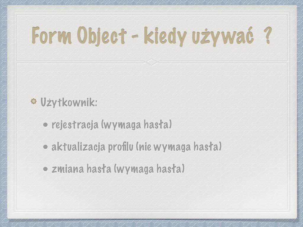 Form Object - kiedy używać ? Użytkownik: • reje...