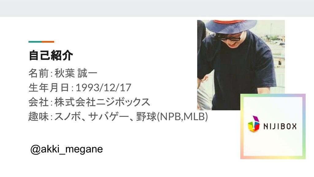 自己紹介 名前:秋葉 誠一 生年月日:1993/12/17 会社:株式会社ニジボックス 趣味:...