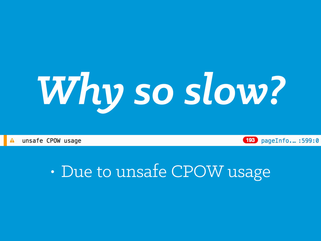 Why so slow? • Due to unsafe CPOW usage