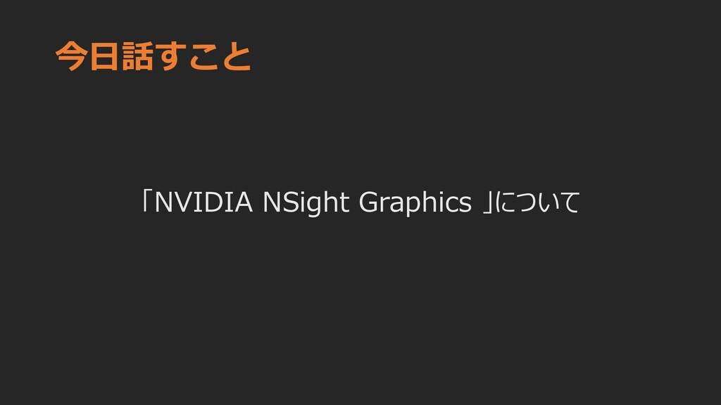 今日話すこと 「NVIDIA NSight Graphics 」について