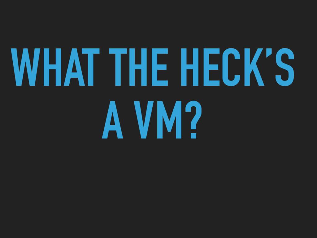 WHAT THE HECK'S A VM?
