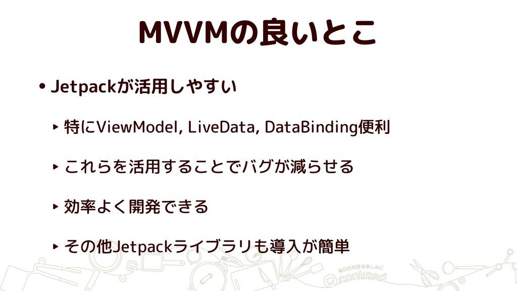 MVVMの良いとこ •Jetpackが活用しやすい ‣ 特にViewModel, LiveDa...