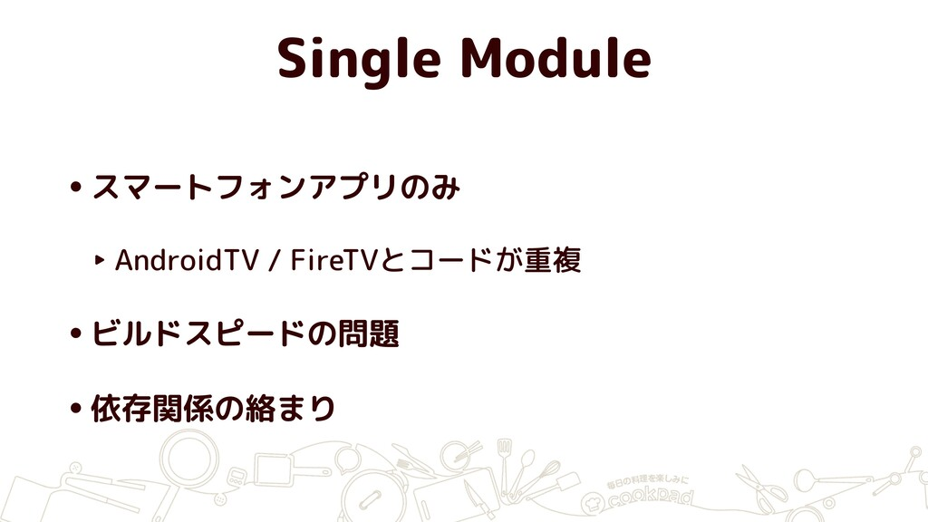 Single Module •スマートフォンアプリのみ ‣ AndroidTV / FireT...
