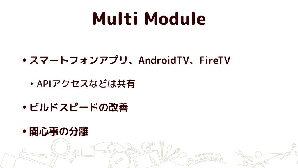 Multi Module •スマートフォンアプリ、AndroidTV、FireTV ‣ API...