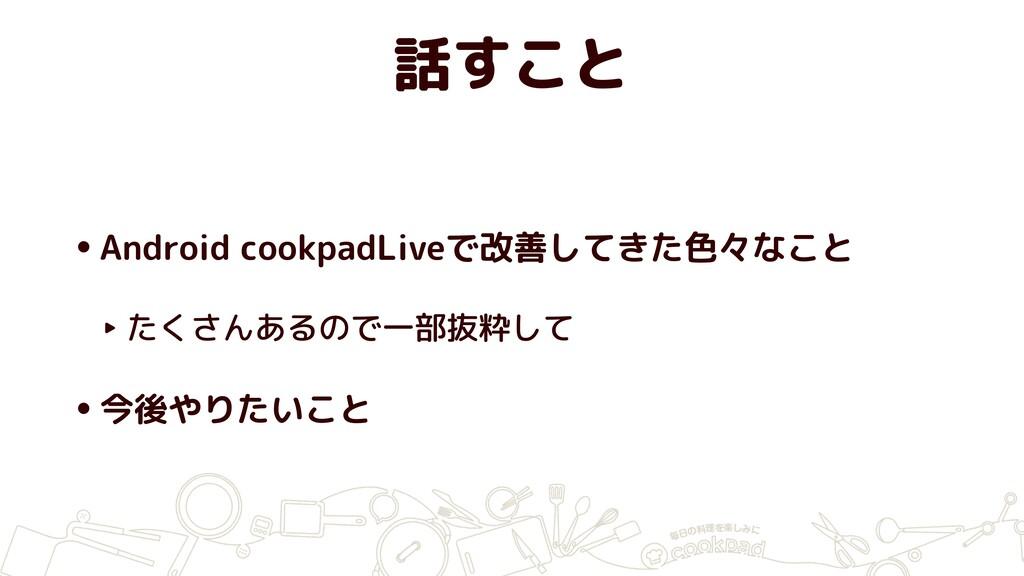 話すこと •Android cookpadLiveで改善してきた色々なこと ‣ たくさんあるの...