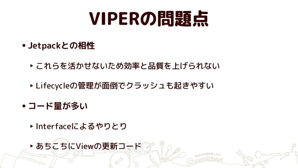 VIPERの問題点 •Jetpackとの相性 ‣ これらを活かせないため効率と品質を上げられな...