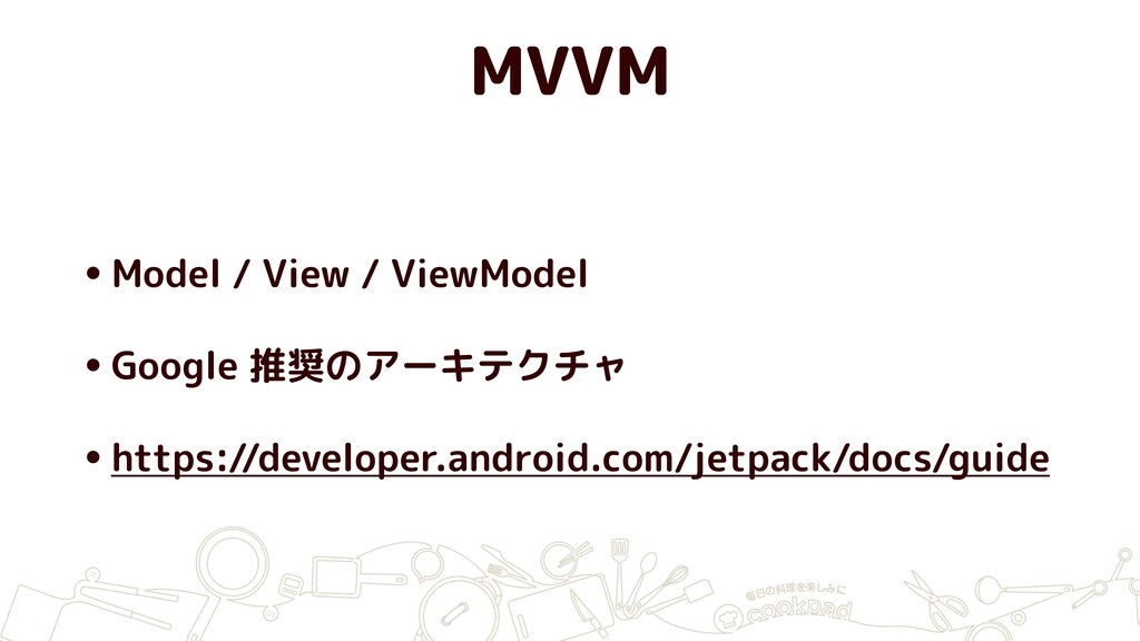 MVVM •Model / View / ViewModel •Google 推奨のアーキテク...