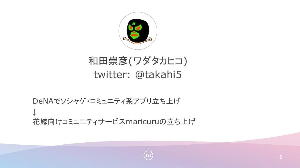 2 和田崇彦(ワダタカヒコ) twitter: @takahi5 DeNAでソシャゲ・コミュニ...