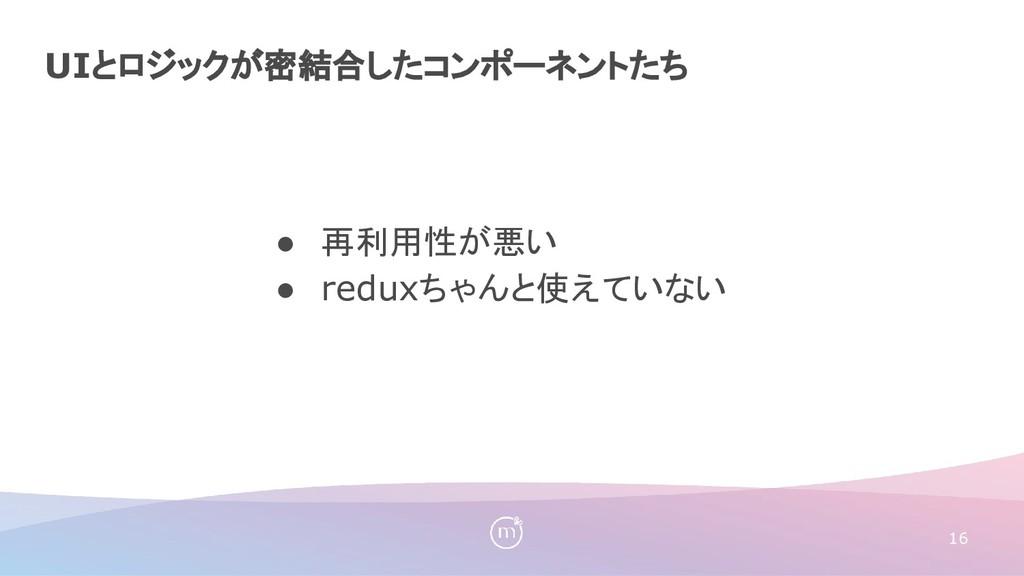 UIとロジックが密結合したコンポーネントたち 16 ● 再利用性が悪い ● reduxちゃんと...