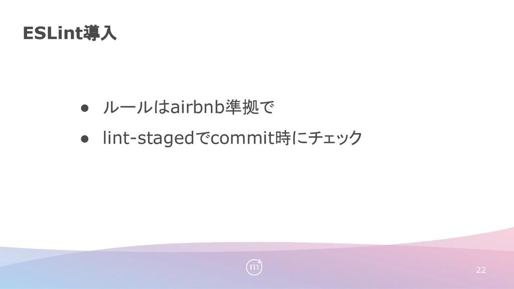 ESLint導入 22 ● ルールはairbnb準拠で ● lint-stagedでcommi...