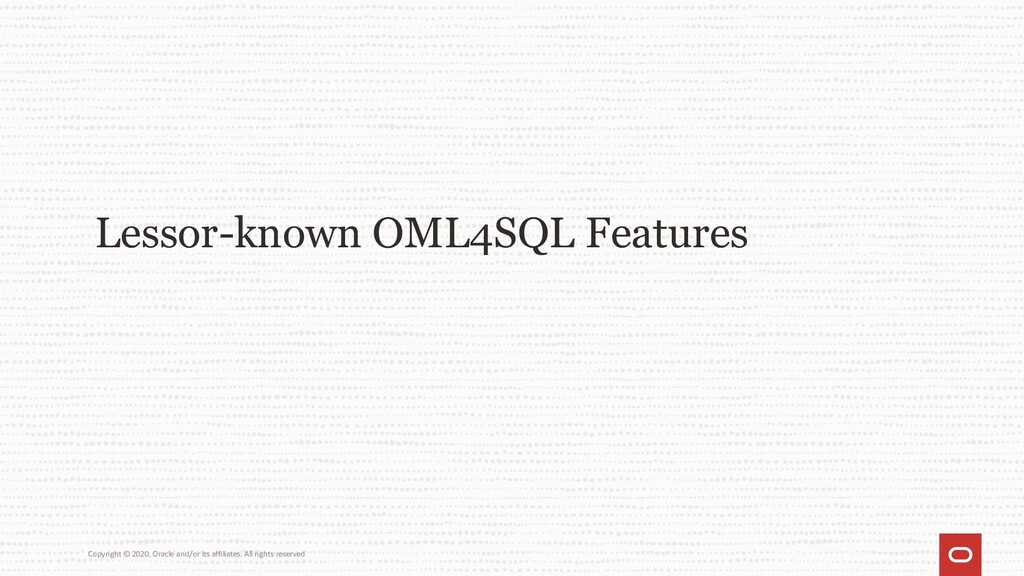 Lessor-known OML4SQL Features Copyright © 2020,...