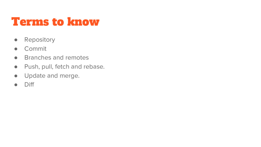 Terms to know ● Repository ● Commit ● Branches ...