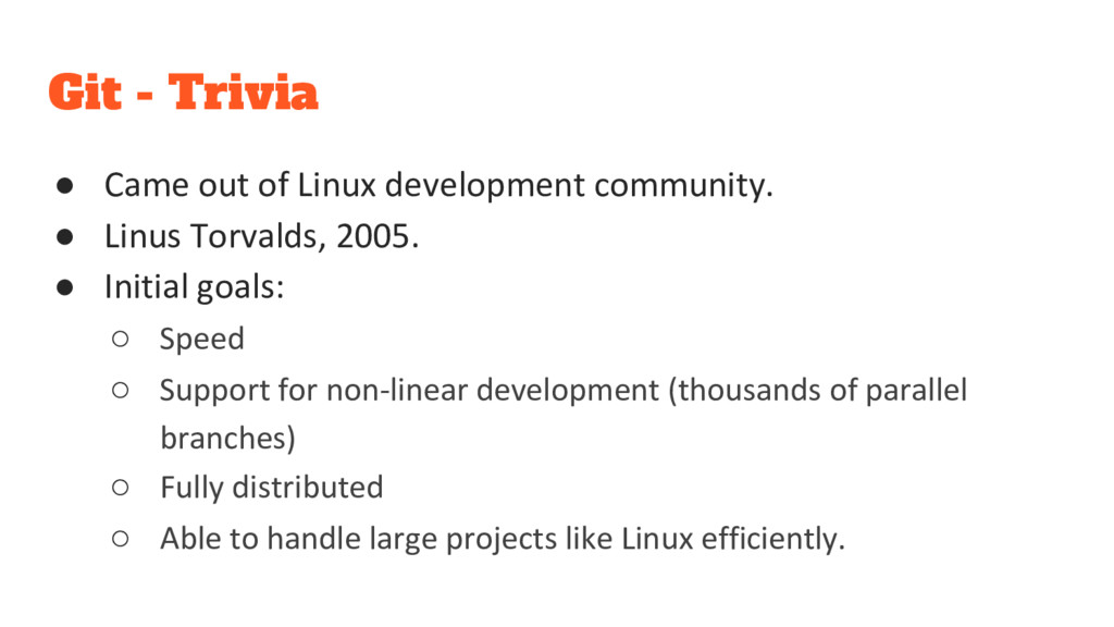 Git - Trivia ● Came out of Linux development co...