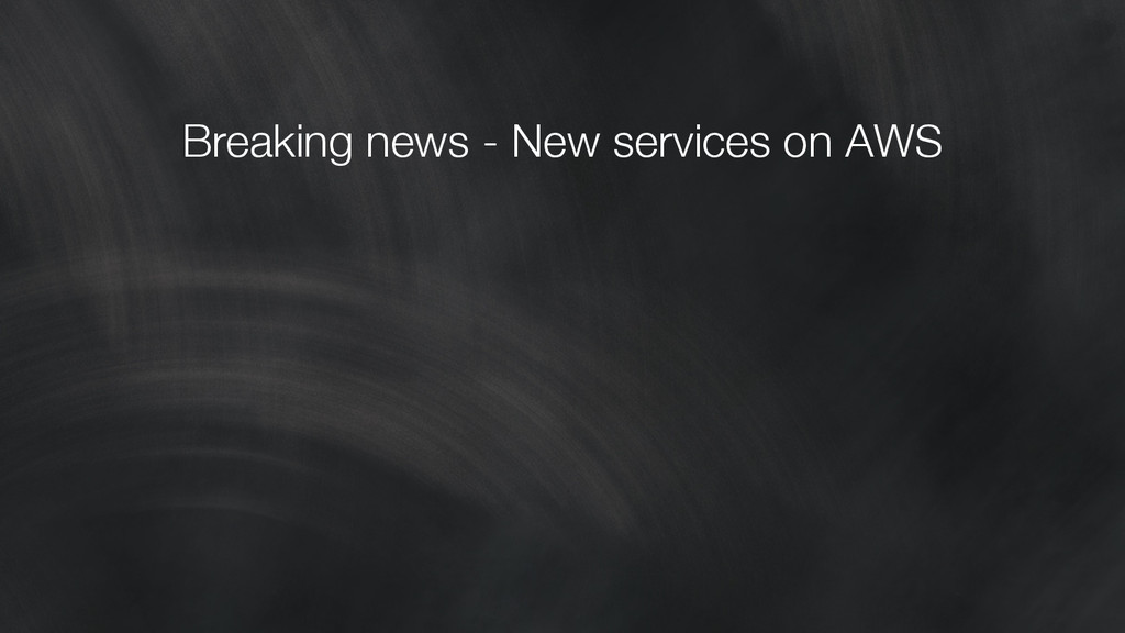 Breaking news - New services on AWS