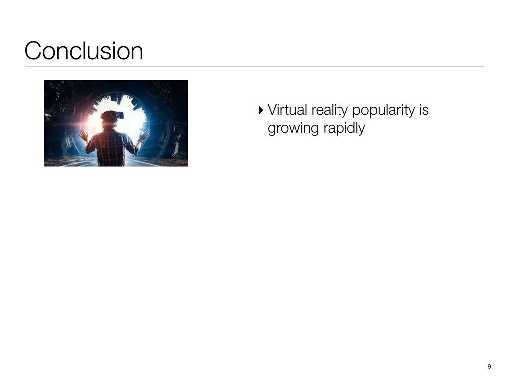 Conclusion 9 ▸ Virtual reality popularity is gr...