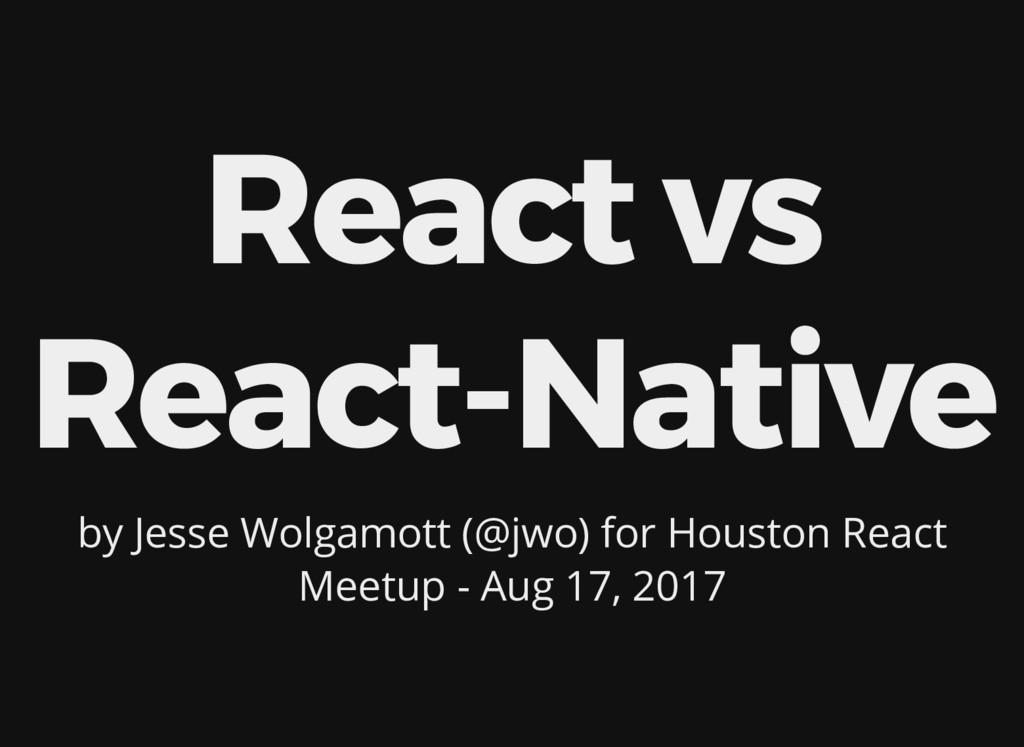 React vs React-Native by Jesse Wolgamott (@jwo)...