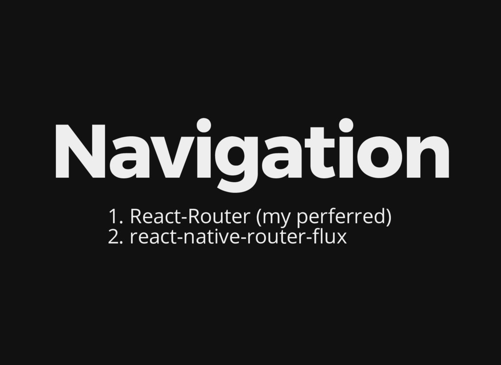 Navigation 1. React-Router (my perferred) 2. re...