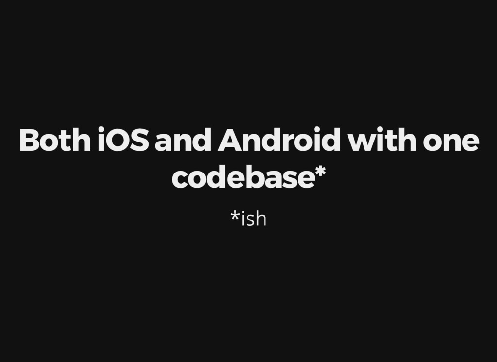 Both iOS and Android with one codebase* *ish