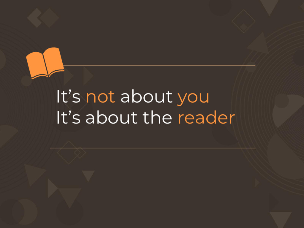 It's not about you It's about the reader