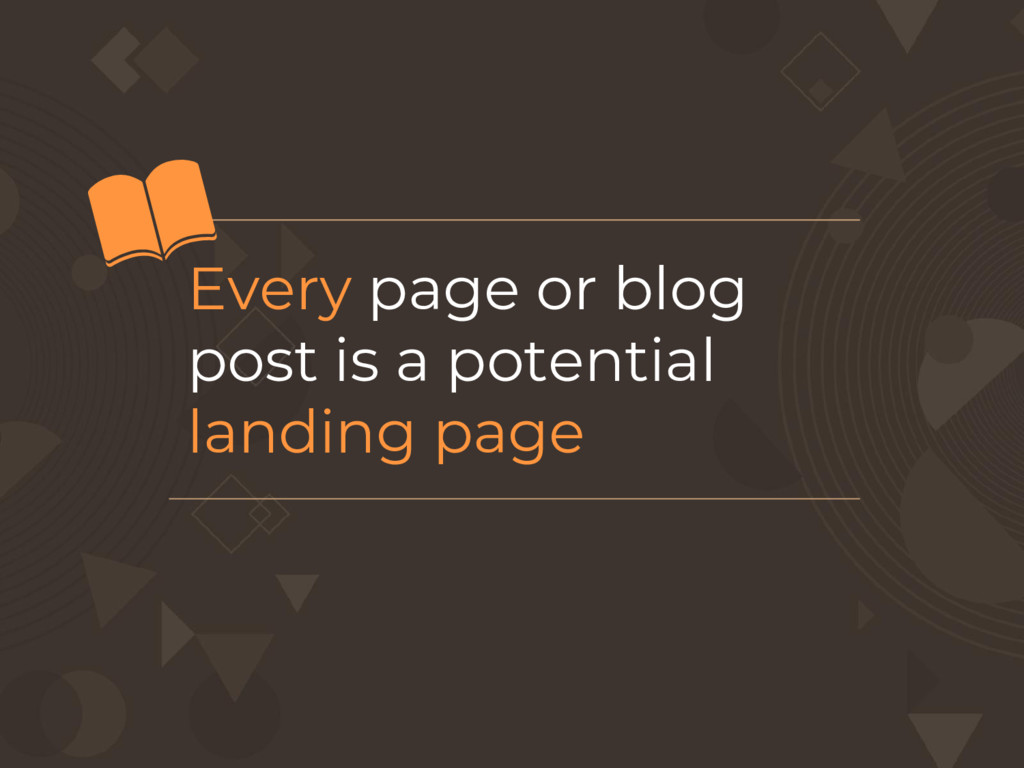 Every page or blog post is a potential landing ...