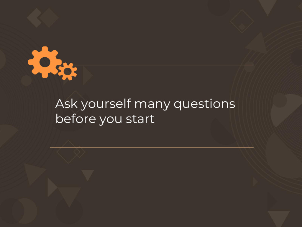 Ask yourself many questions before you start