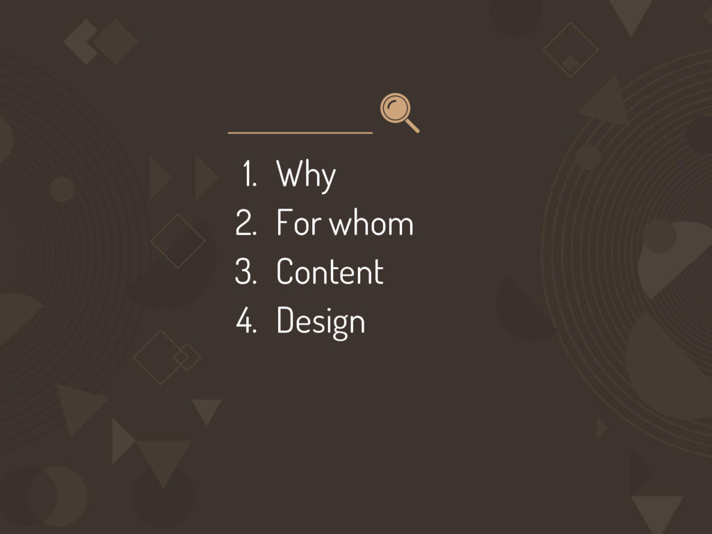 1. Why 2. For whom 3. Content 4. Design