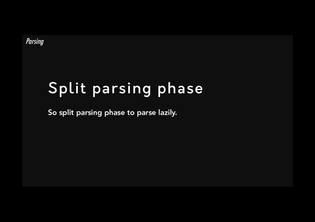 Split parsing phase So split parsing phase to ...