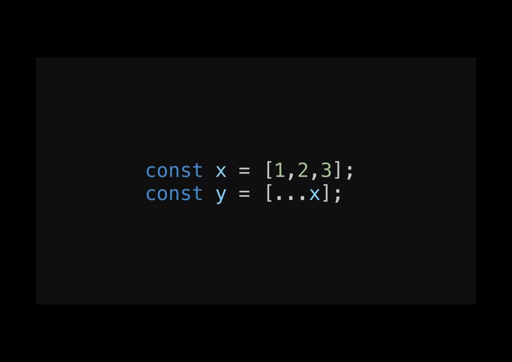 const x = [1,2,3];! const y = [...x];!