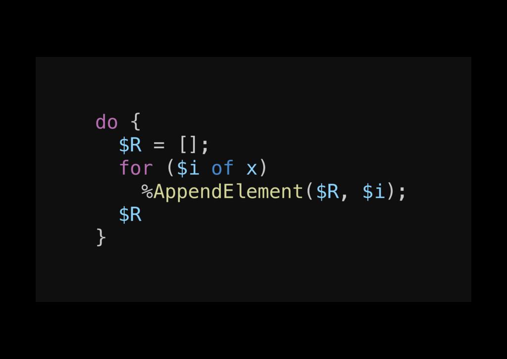 do {! $R = [];! for ($i of x)! %AppendElement($...