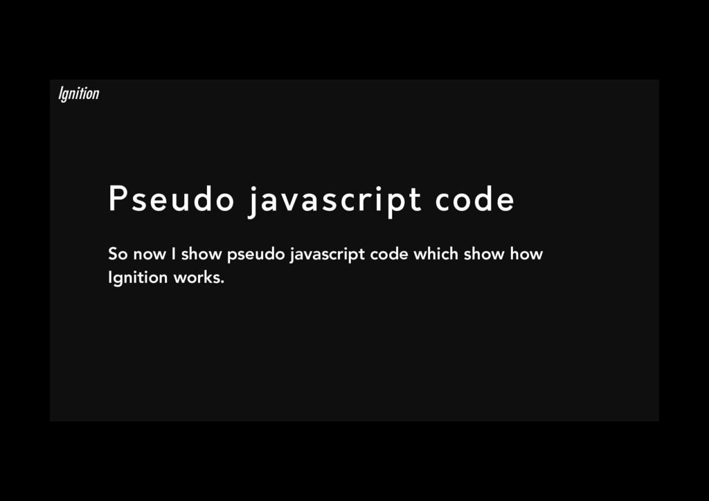 Pseudo javascript code So now I show pseudo ja...