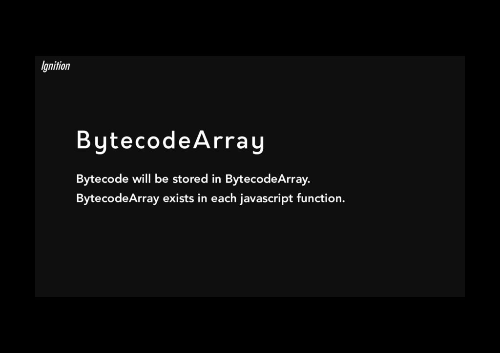 BytecodeArray Bytecode will be stored in Bytec...